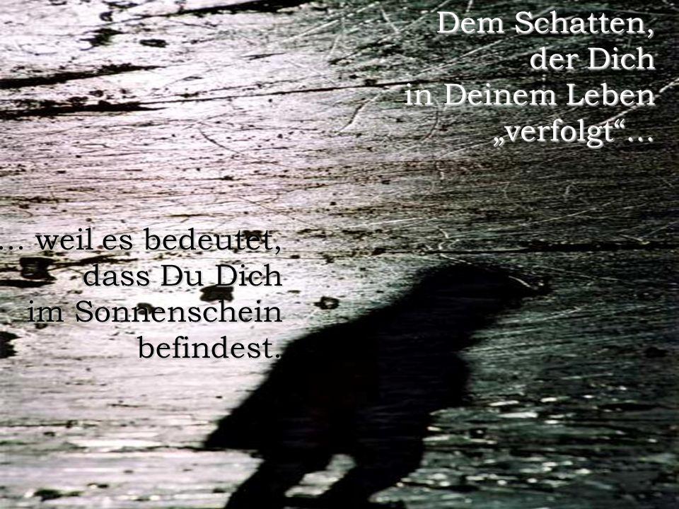 """Dem Schatten, der Dich in Deinem Leben """"verfolgt ..."""