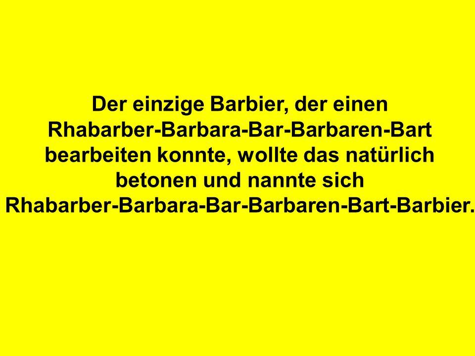 Der einzige Barbier, der einen Rhabarber-Barbara-Bar-Barbaren-Bart