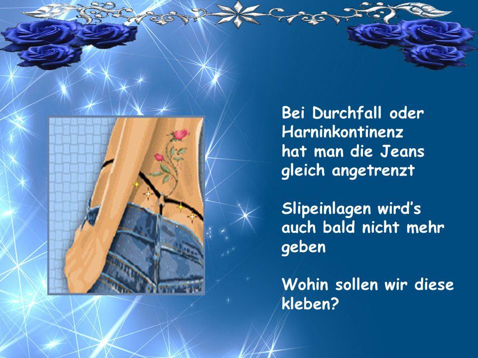 Bei Durchfall oder Harninkontinenz hat man die Jeans gleich angetrenzt