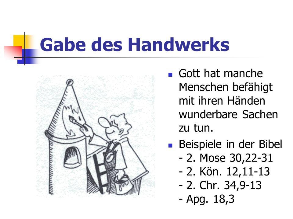 Gabe des HandwerksGott hat manche Menschen befähigt mit ihren Händen wunderbare Sachen zu tun.