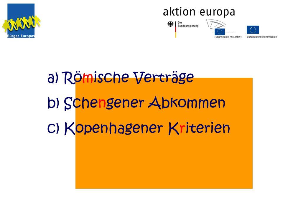 a) Römische Verträge b) Schengener Abkommen c) Kopenhagener Kriterien