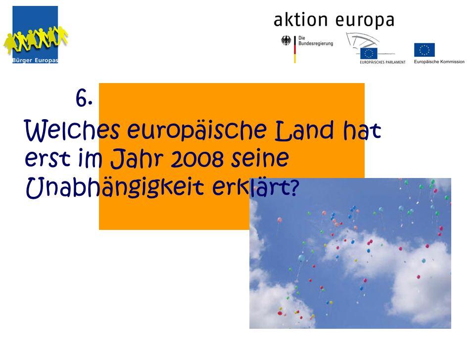 6. Welches europäische Land hat erst im Jahr 2008 seine Unabhängigkeit erklärt