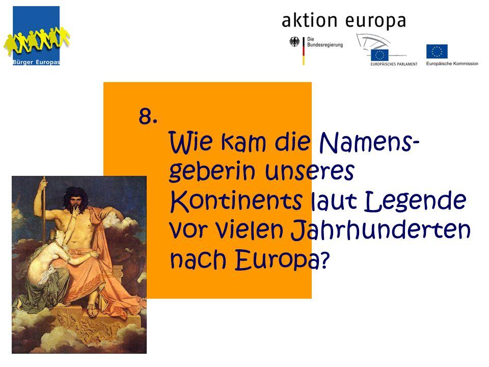 8. Wie kam die Namens-geberin unseres Kontinents laut Legende vor vielen Jahrhunderten nach Europa