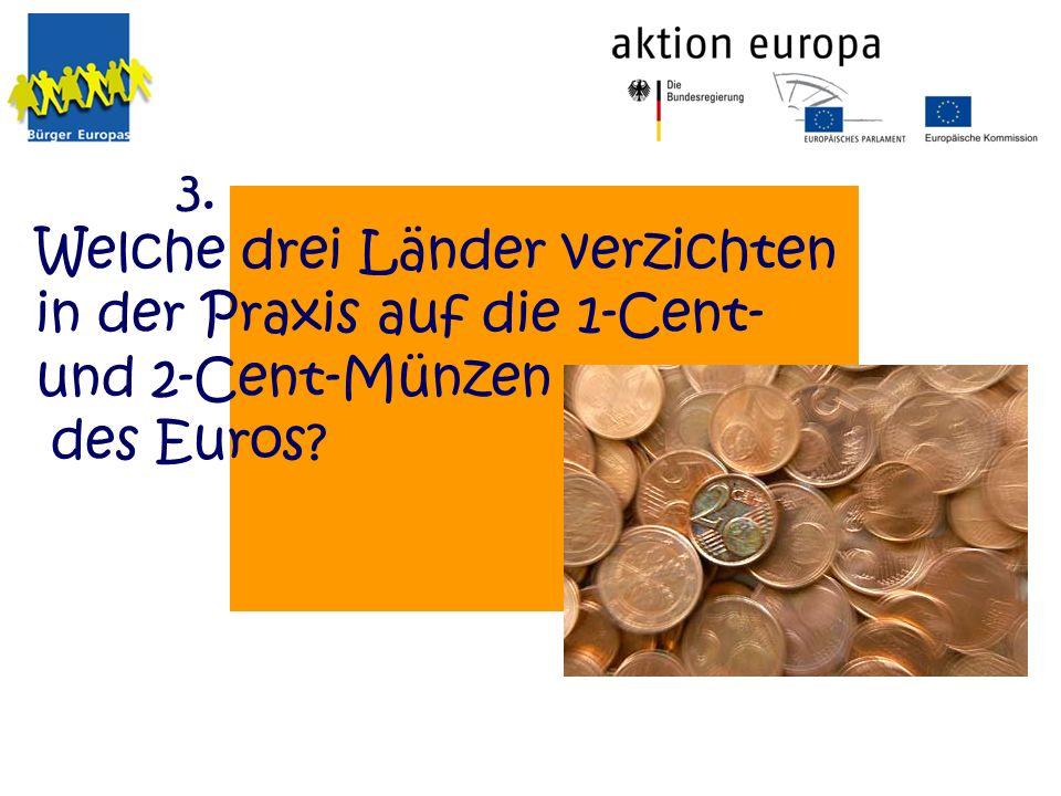 3. Welche drei Länder verzichten in der Praxis auf die 1-Cent- und 2-Cent-Münzen des Euros