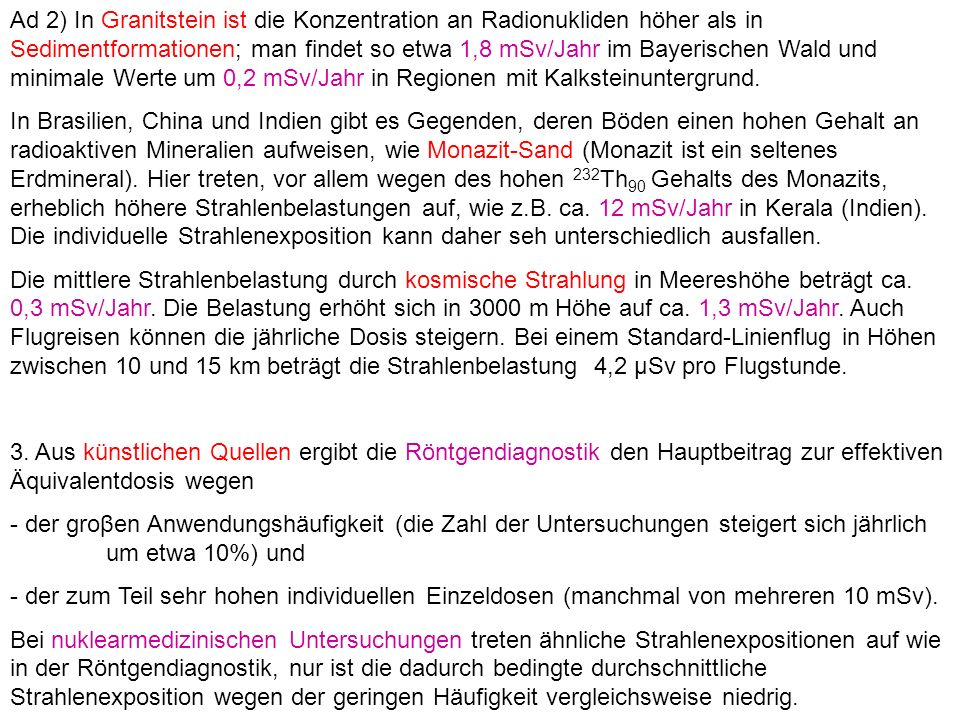 Ad 2) In Granitstein ist die Konzentration an Radionukliden höher als in Sedimentformationen; man findet so etwa 1,8 mSv/Jahr im Bayerischen Wald und minimale Werte um 0,2 mSv/Jahr in Regionen mit Kalksteinuntergrund.