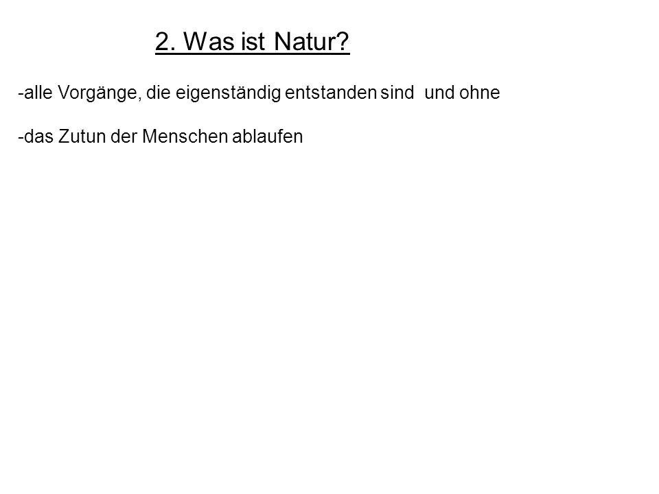 2. Was ist Natur. alle Vorgänge, die eigenständig entstanden sind und ohne.