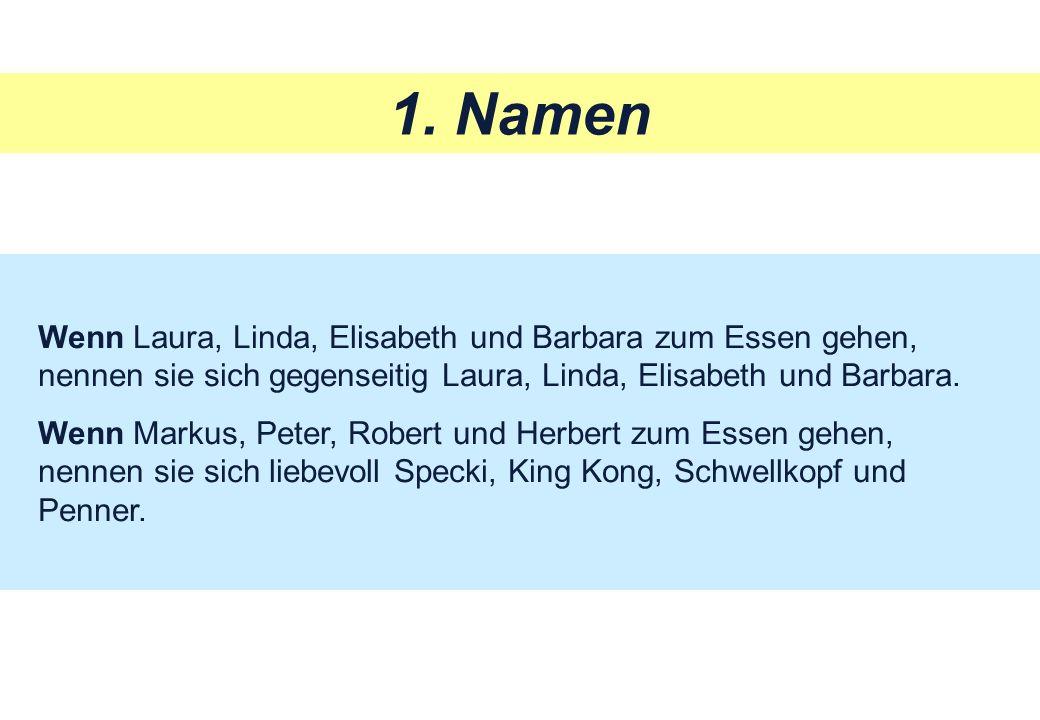 1. Namen Wenn Laura, Linda, Elisabeth und Barbara zum Essen gehen, nennen sie sich gegenseitig Laura, Linda, Elisabeth und Barbara.