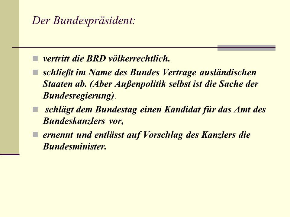 Der Bundespräsident: vertritt die BRD völkerrechtlich.