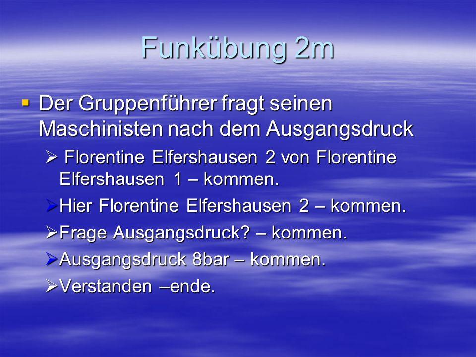 Funkübung 2m Der Gruppenführer fragt seinen Maschinisten nach dem Ausgangsdruck. Florentine Elfershausen 2 von Florentine Elfershausen 1 – kommen.