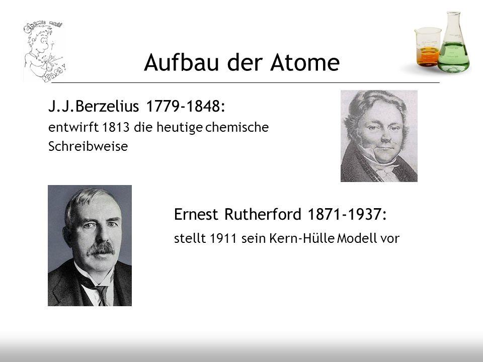 Aufbau der Atome J.J.Berzelius 1779-1848: Ernest Rutherford 1871-1937: