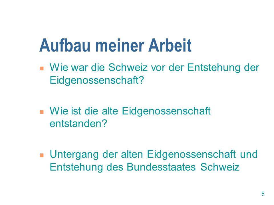 Aufbau meiner Arbeit Wie war die Schweiz vor der Entstehung der Eidgenossenschaft Wie ist die alte Eidgenossenschaft entstanden