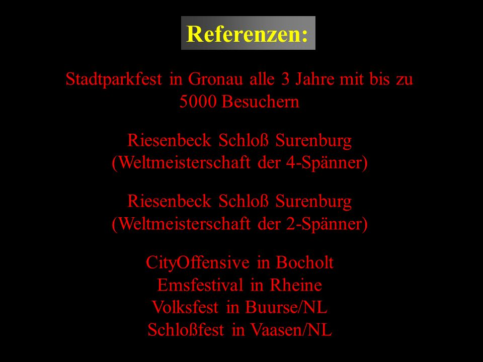 Referenzen: Stadtparkfest in Gronau alle 3 Jahre mit bis zu 5000 Besuchern. Riesenbeck Schloß Surenburg (Weltmeisterschaft der 4-Spänner)