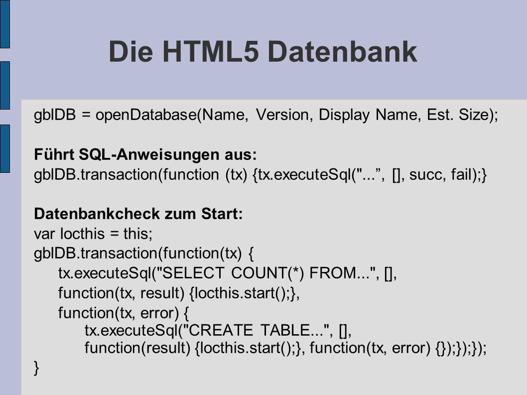 Die HTML5 Datenbank gblDB = openDatabase(Name, Version, Display Name, Est. Size); Führt SQL-Anweisungen aus: