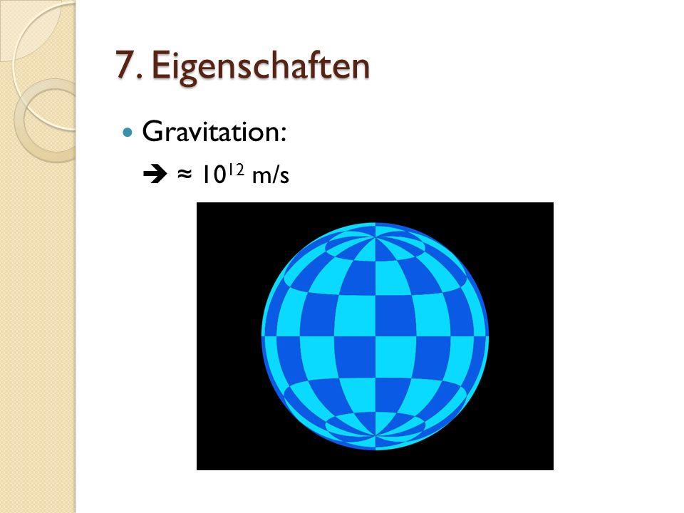 7. Eigenschaften Gravitation:  ≈ 1012 m/s