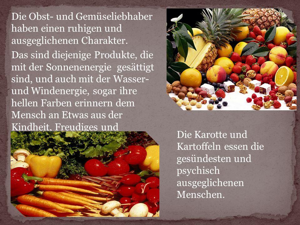 Die Obst- und Gemüseliebhaber haben einen ruhigen und ausgeglichenen Charakter. Das sind diejenige Produkte, die mit der Sonnenenergie gesättigt sind, und auch mit der Wasser- und Windenergie, sogar ihre hellen Farben erinnern dem Mensch an Etwas aus der Kindheit, Freudiges und Ruhiges.