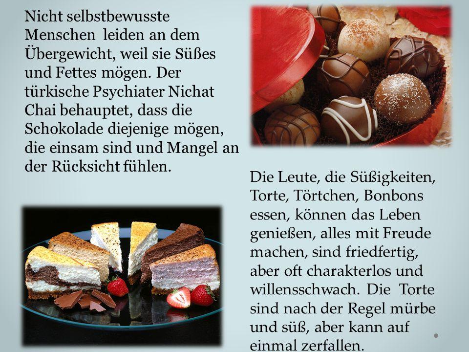 Nicht selbstbewusste Menschen leiden an dem Übergewicht, weil sie Süßes und Fettes mögen. Der türkische Psychiater Nichat Chai behauptet, dass die Schokolade diejenige mögen, die einsam sind und Mangel an der Rücksicht fühlen.