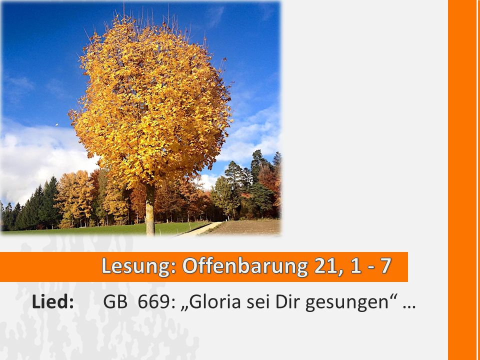 "Lesung: Offenbarung 21, 1 - 7 Lied: GB 669: ""Gloria sei Dir gesungen …"