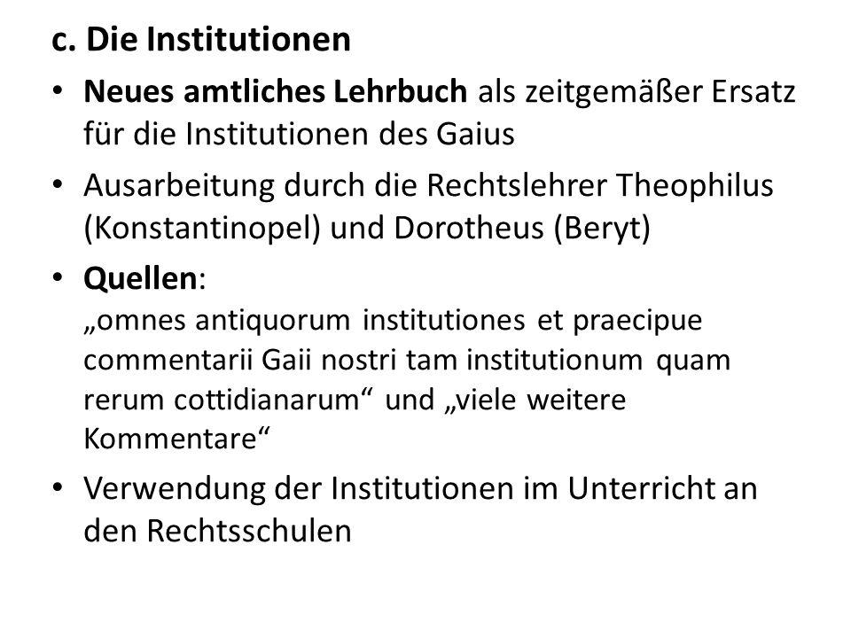 c. Die InstitutionenNeues amtliches Lehrbuch als zeitgemäßer Ersatz für die Institutionen des Gaius.