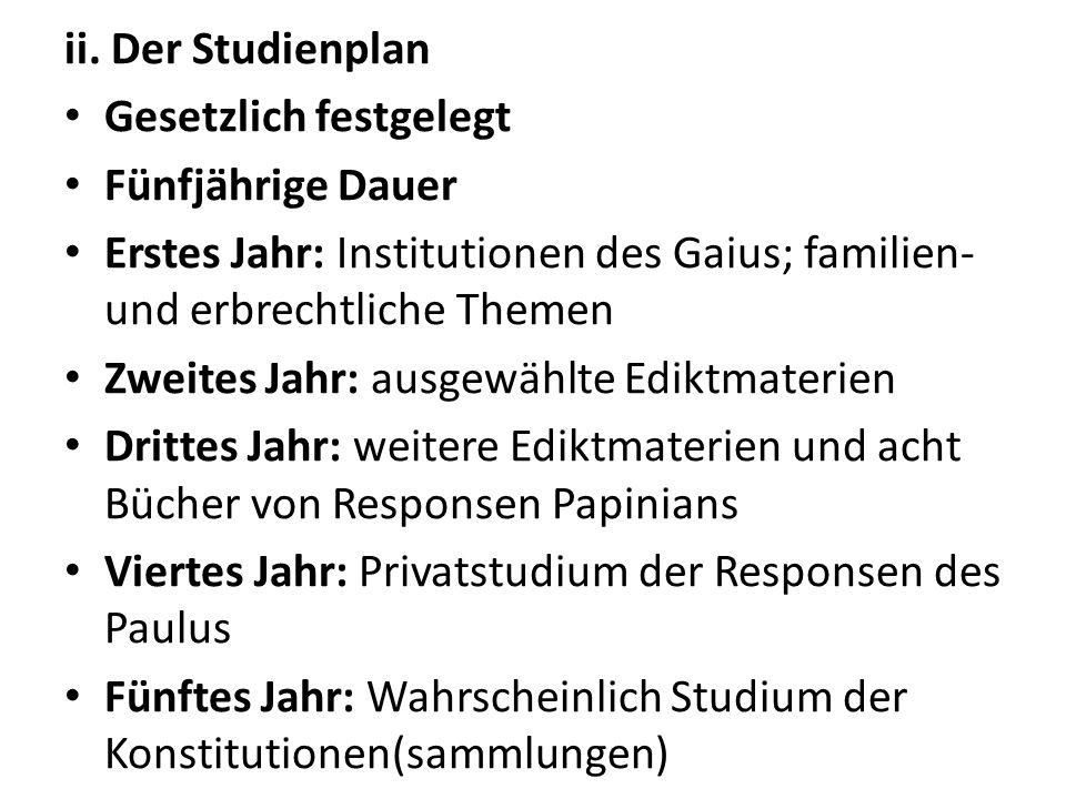 ii. Der StudienplanGesetzlich festgelegt. Fünfjährige Dauer. Erstes Jahr: Institutionen des Gaius; familien- und erbrechtliche Themen.