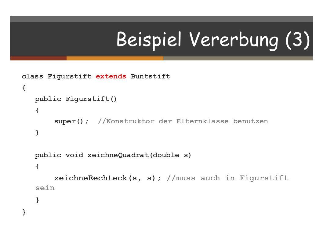 Beispiel Vererbung (3) class Figurstift extends Buntstift. { public Figurstift() super(); //Konstruktor der Elternklasse benutzen.
