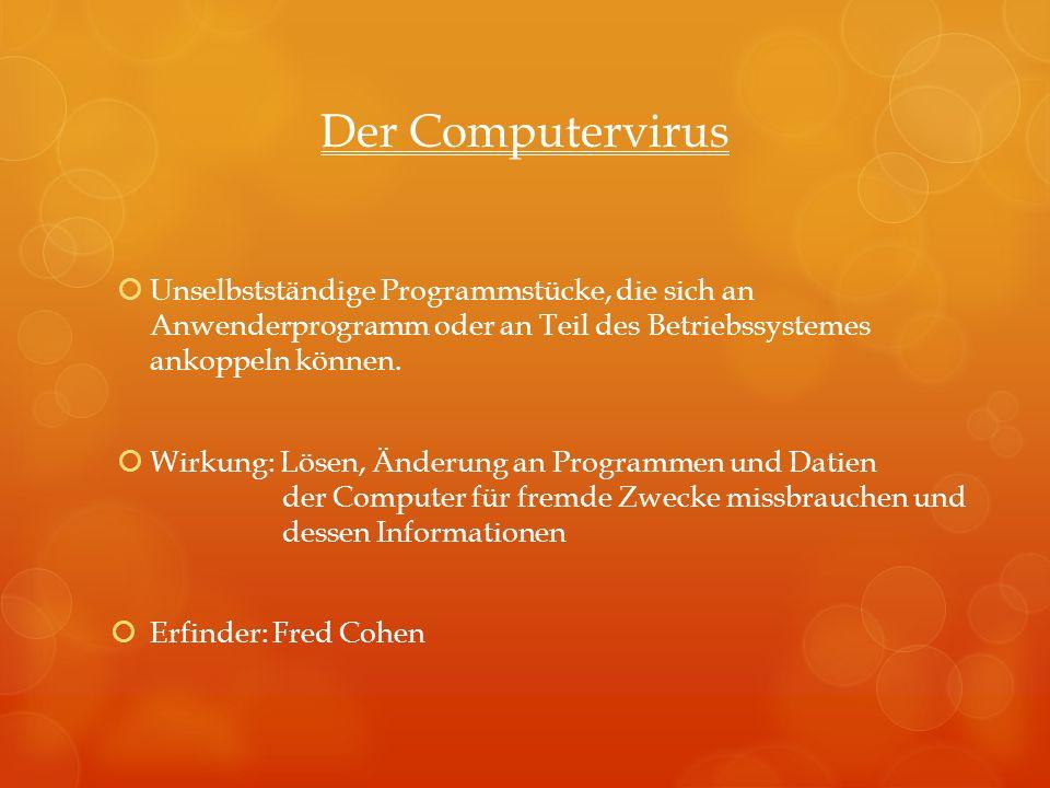 Der Computervirus Unselbstständige Programmstücke, die sich an Anwenderprogramm oder an Teil des Betriebssystemes ankoppeln können.