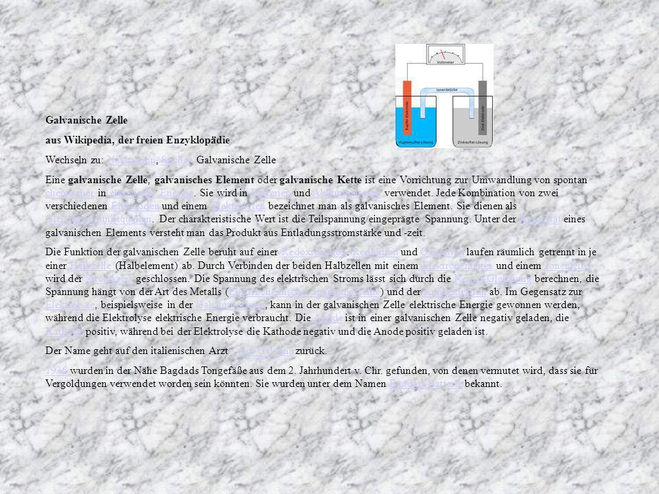 Galvanische Zelle aus Wikipedia, der freien Enzyklopädie. Wechseln zu: Navigation, Suche Galvanische Zelle.