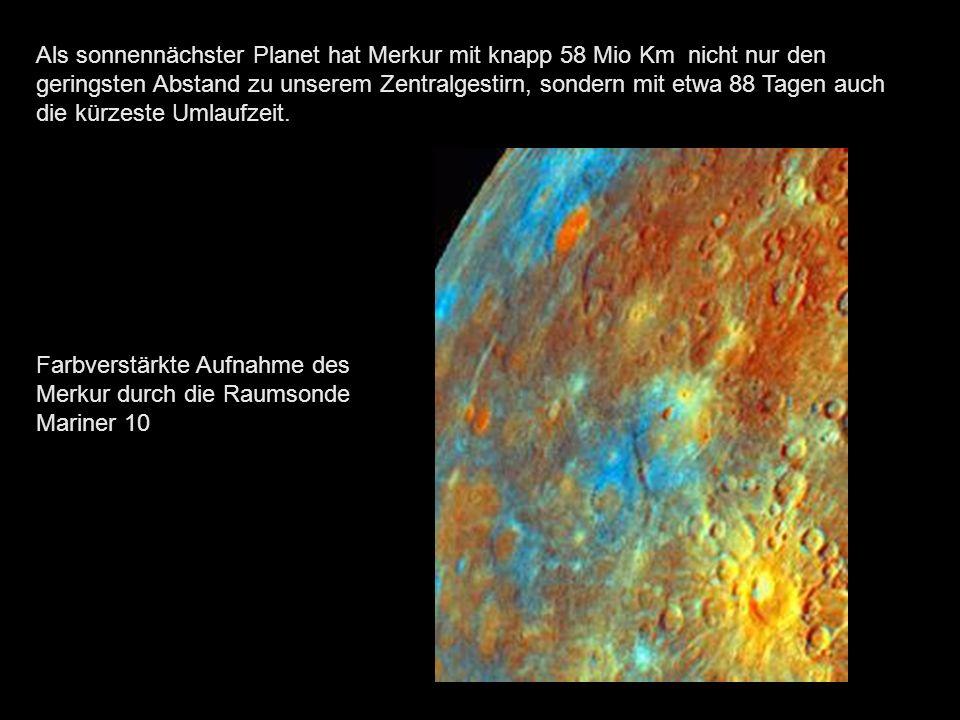 Als sonnennächster Planet hat Merkur mit knapp 58 Mio Km nicht nur den geringsten Abstand zu unserem Zentralgestirn, sondern mit etwa 88 Tagen auch die kürzeste Umlaufzeit.