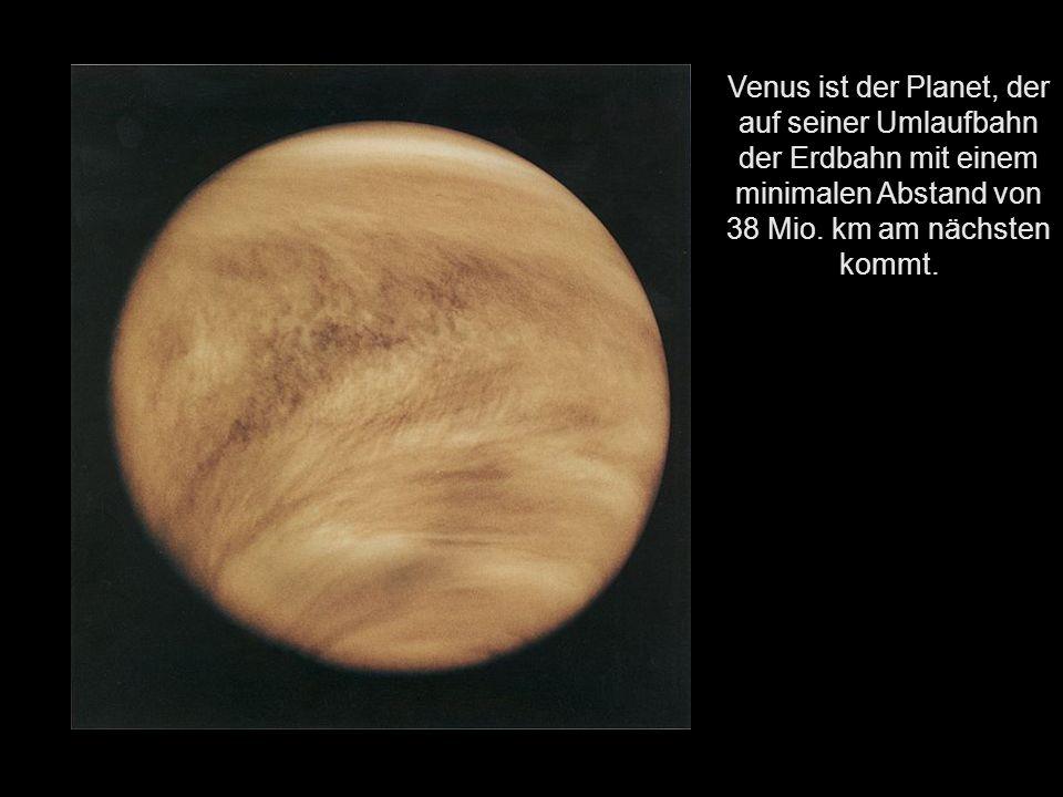 Venus ist der Planet, der auf seiner Umlaufbahn der Erdbahn mit einem minimalen Abstand von 38 Mio.