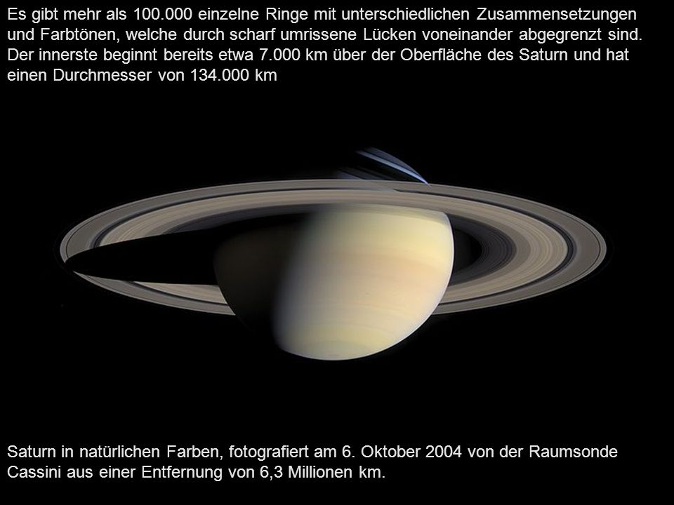 Es gibt mehr als 100.000 einzelne Ringe mit unterschiedlichen Zusammensetzungen und Farbtönen, welche durch scharf umrissene Lücken voneinander abgegrenzt sind. Der innerste beginnt bereits etwa 7.000 km über der Oberfläche des Saturn und hat einen Durchmesser von 134.000 km,