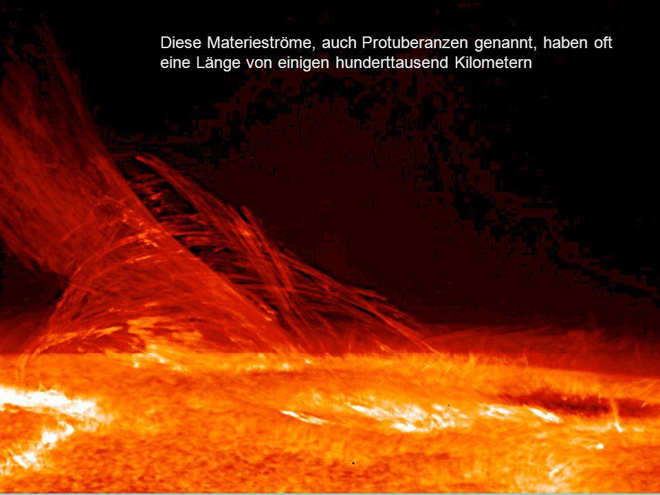 Diese Materieströme, auch Protuberanzen genannt, haben oft eine Länge von einigen hunderttausend Kilometern.