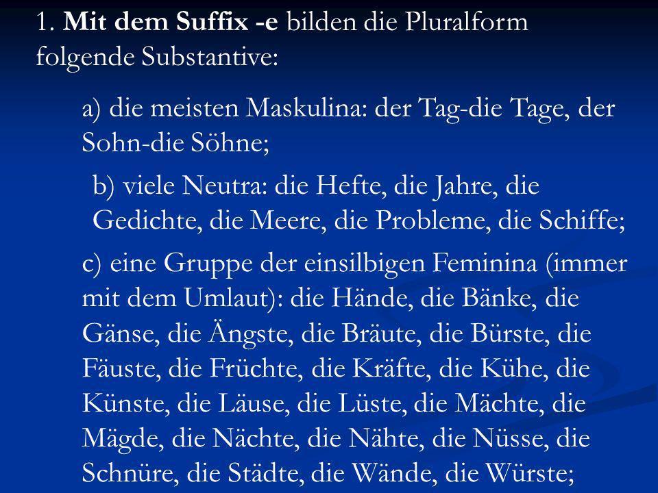 1. Mit dem Suffix -e bilden die Pluralform folgende Substantive: