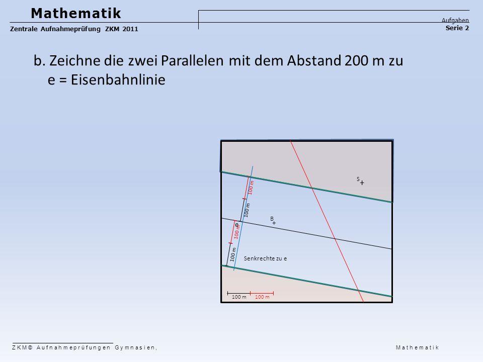 Mathematik Aufgaben. Zentrale Aufnahmeprüfung ZKM 2011. Serie 2. b. Zeichne die zwei Parallelen mit dem Abstand 200 m zu e = Eisenbahnlinie.