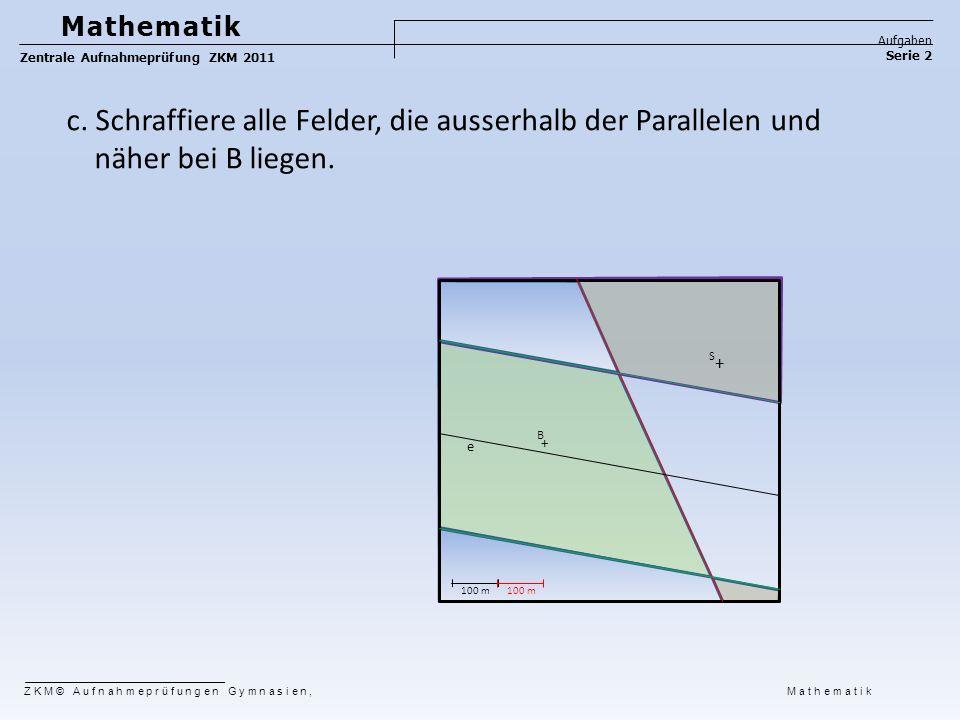 Mathematik Aufgaben. Zentrale Aufnahmeprüfung ZKM 2011. Serie 2. c. Schraffiere alle Felder, die ausserhalb der Parallelen und näher bei B liegen.