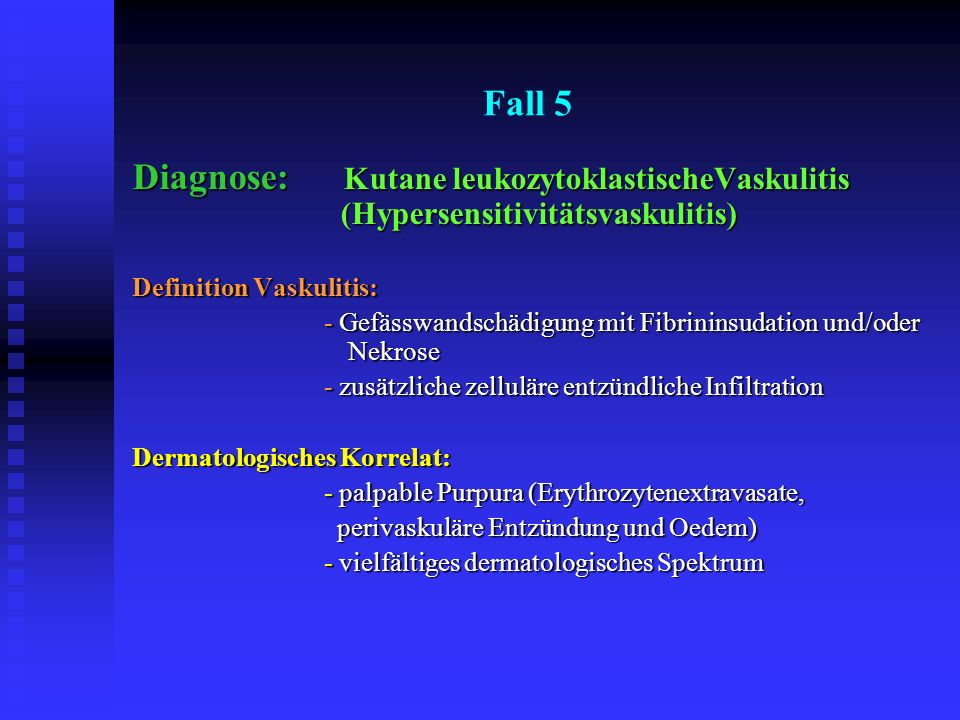 Fall 5 Diagnose: Kutane leukozytoklastischeVaskulitis (Hypersensitivitätsvaskulitis) Definition Vaskulitis: