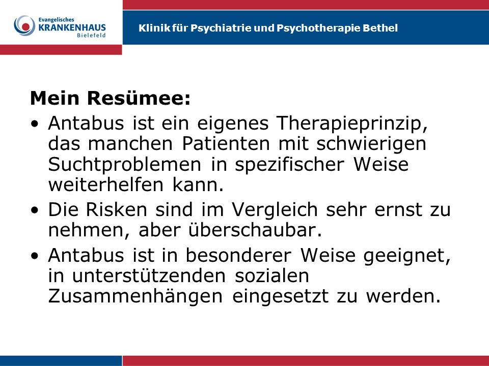 Mein Resümee: Antabus ist ein eigenes Therapieprinzip, das manchen Patienten mit schwierigen Suchtproblemen in spezifischer Weise weiterhelfen kann.