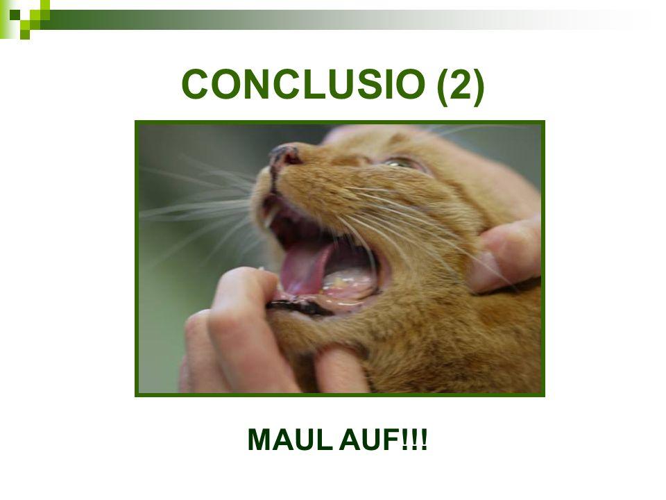CONCLUSIO (2) MAUL AUF!!!
