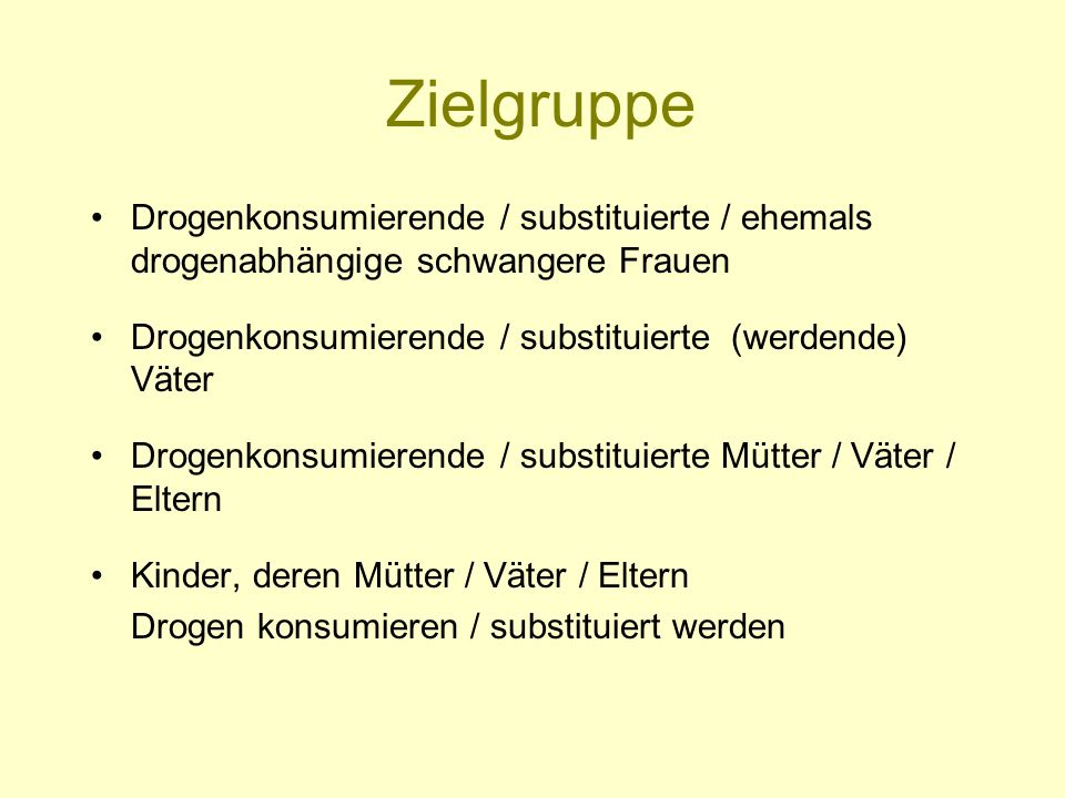 Zielgruppe Drogenkonsumierende / substituierte / ehemals drogenabhängige schwangere Frauen. Drogenkonsumierende / substituierte (werdende) Väter.