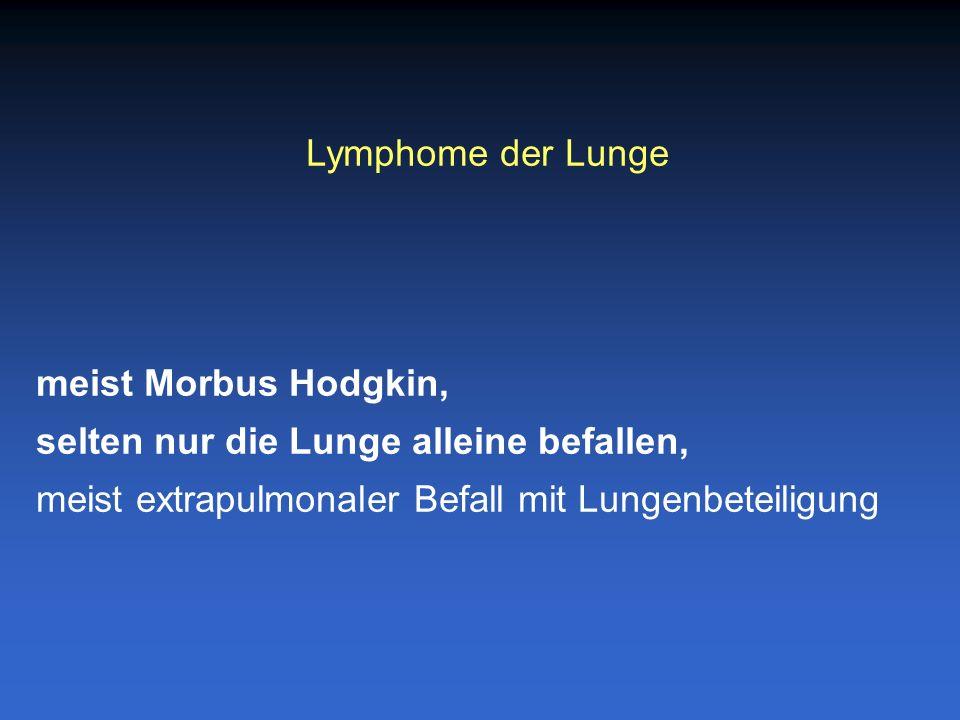 Lymphome der Lunge meist Morbus Hodgkin, selten nur die Lunge alleine befallen, meist extrapulmonaler Befall mit Lungenbeteiligung.