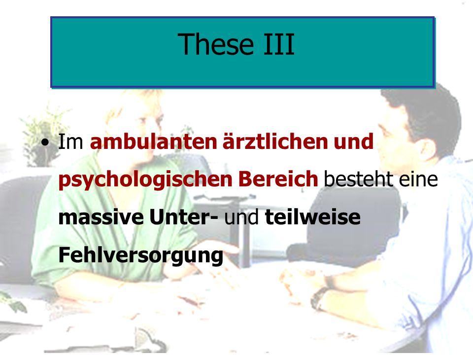 These III Im ambulanten ärztlichen und psychologischen Bereich besteht eine massive Unter- und teilweise Fehlversorgung.