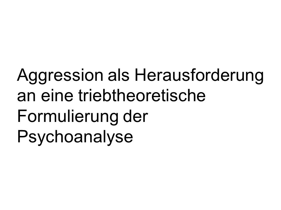 Aggression als Herausforderung an eine triebtheoretische Formulierung der Psychoanalyse