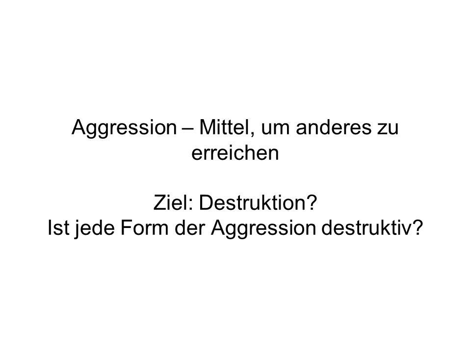 Aggression – Mittel, um anderes zu erreichen Ziel: Destruktion