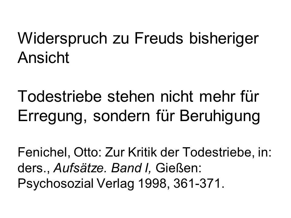 Widerspruch zu Freuds bisheriger Ansicht Todestriebe stehen nicht mehr für Erregung, sondern für Beruhigung Fenichel, Otto: Zur Kritik der Todestriebe, in: ders., Aufsätze.