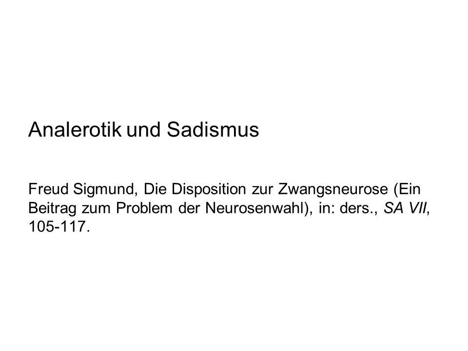 Analerotik und Sadismus Freud Sigmund, Die Disposition zur Zwangsneurose (Ein Beitrag zum Problem der Neurosenwahl), in: ders., SA VII, 105-117.