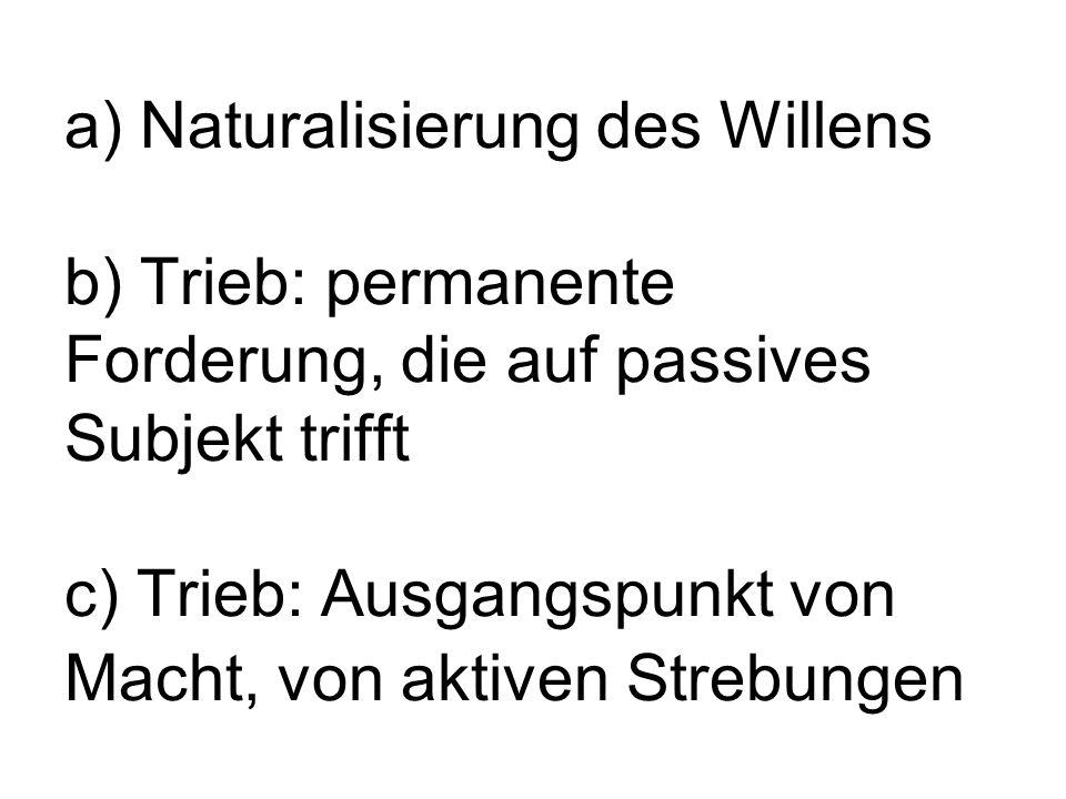 a) Naturalisierung des Willens b) Trieb: permanente Forderung, die auf passives Subjekt trifft c) Trieb: Ausgangspunkt von Macht, von aktiven Strebungen