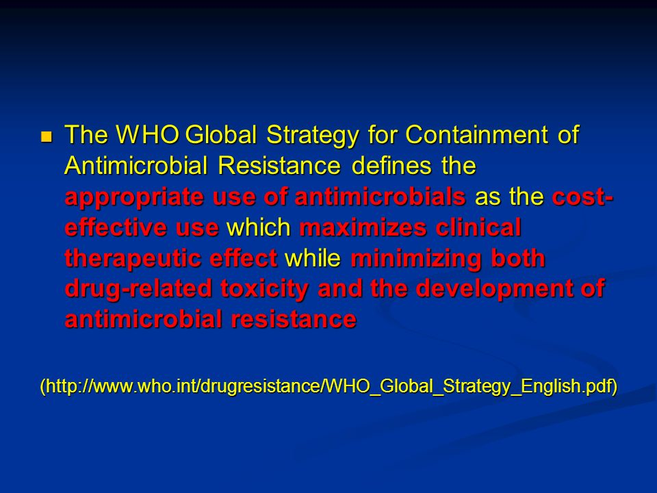 The WHO Global Strategy for Containment of Antimicrobial Resistance defines the appropriate use of antimicrobials as the cost-effective use which maximizes clinical therapeutic effect while minimizing both drug-related toxicity and the development of antimicrobial resistance