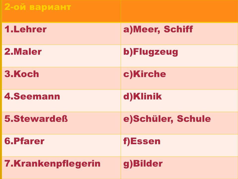 2-ой вариант 1.Lehrer. a)Meer, Schiff. 2.Maler. b)Flugzeug. 3.Koch. c)Kirche. 4.Seemann. d)Klinik.