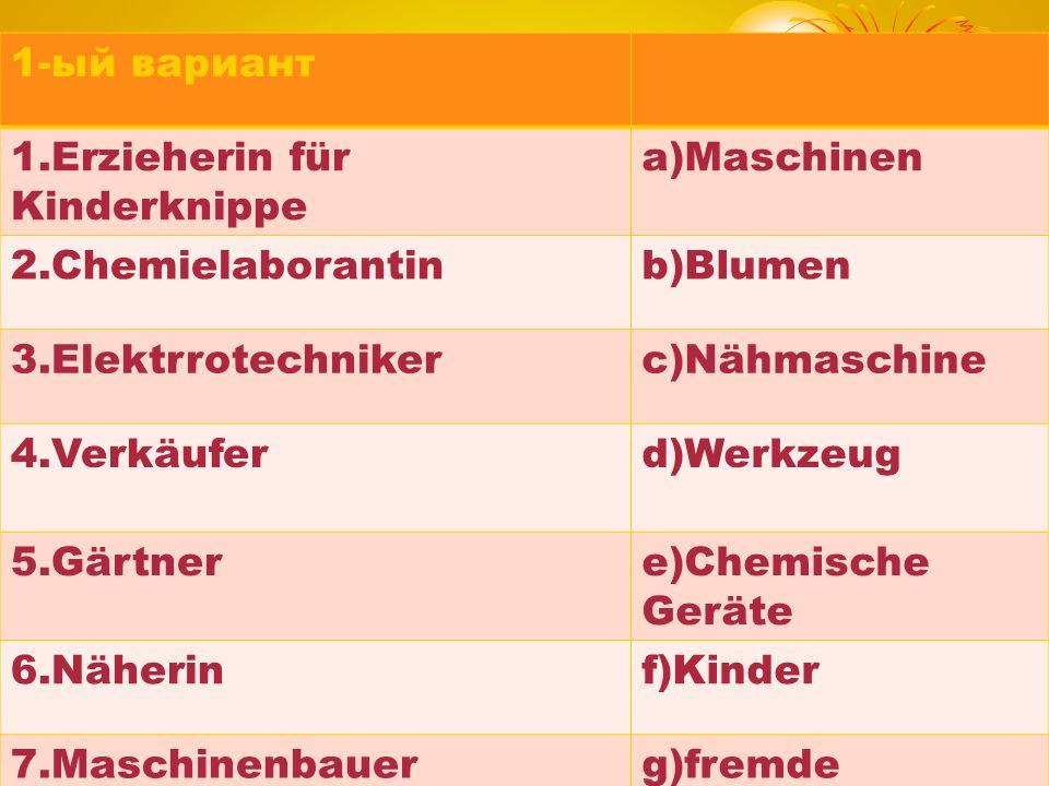 1-ый вариант 1.Erzieherin für Kinderknippe. a)Maschinen. 2.Chemielaborantin. b)Blumen. 3.Elektrrotechniker.
