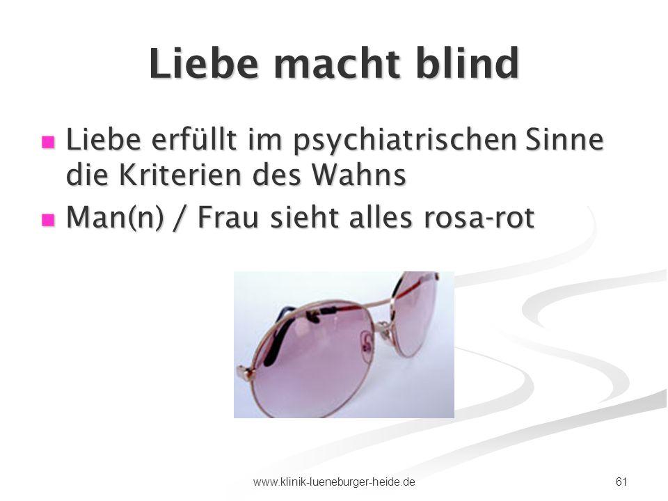 Liebe macht blind Liebe erfüllt im psychiatrischen Sinne die Kriterien des Wahns. Man(n) / Frau sieht alles rosa-rot.