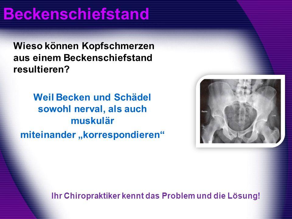 Beckenschiefstand Wieso können Kopfschmerzen aus einem Beckenschiefstand resultieren Weil Becken und Schädel sowohl nerval, als auch muskulär.