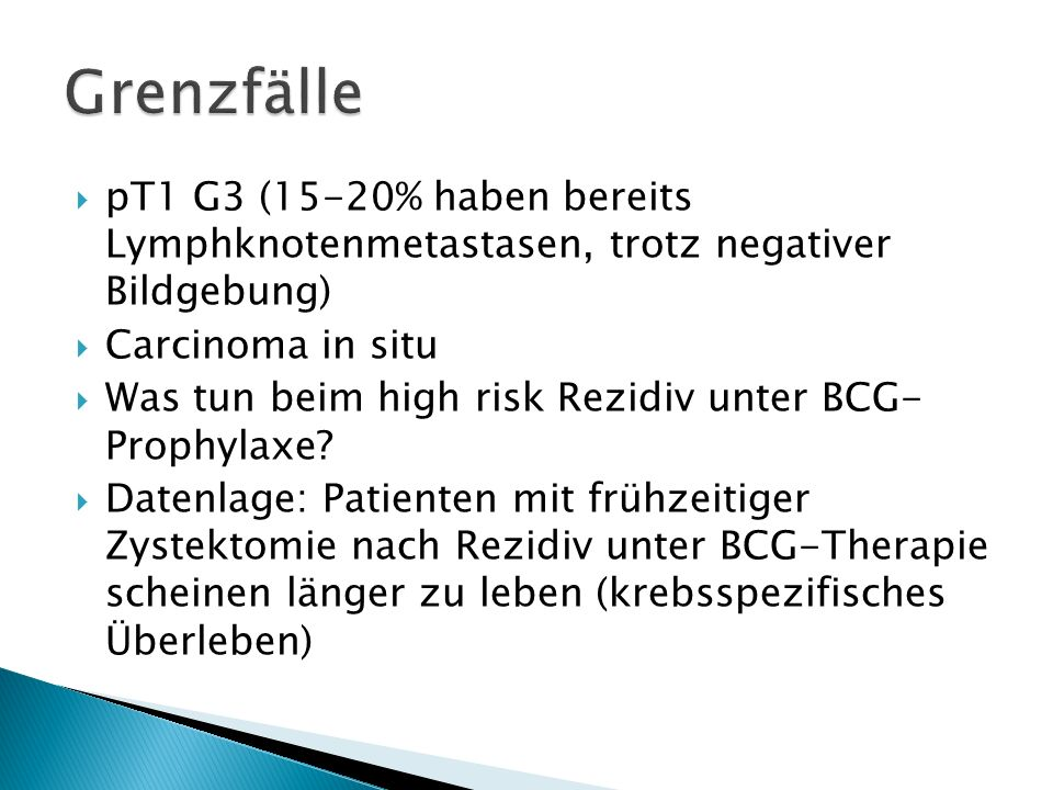 GrenzfällepT1 G3 (15-20% haben bereits Lymphknotenmetastasen, trotz negativer Bildgebung) Carcinoma in situ.